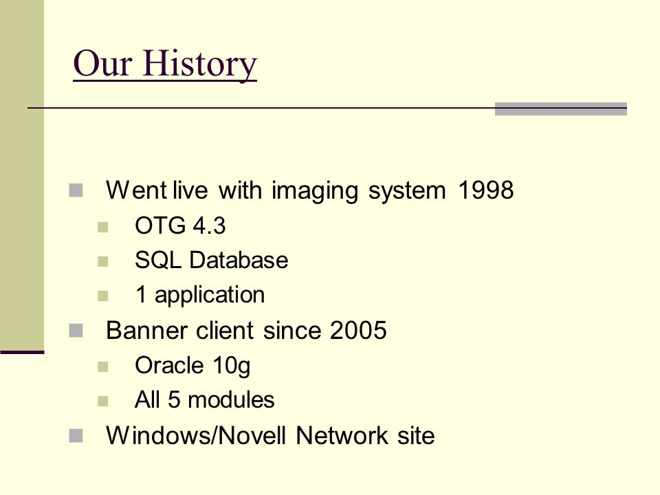 Our History Went live with imaging system 1998 OTG 4.3 SQL Database 1 application Banner client since 2005 Oracle 10g All 5 modules Windows/Novell Net