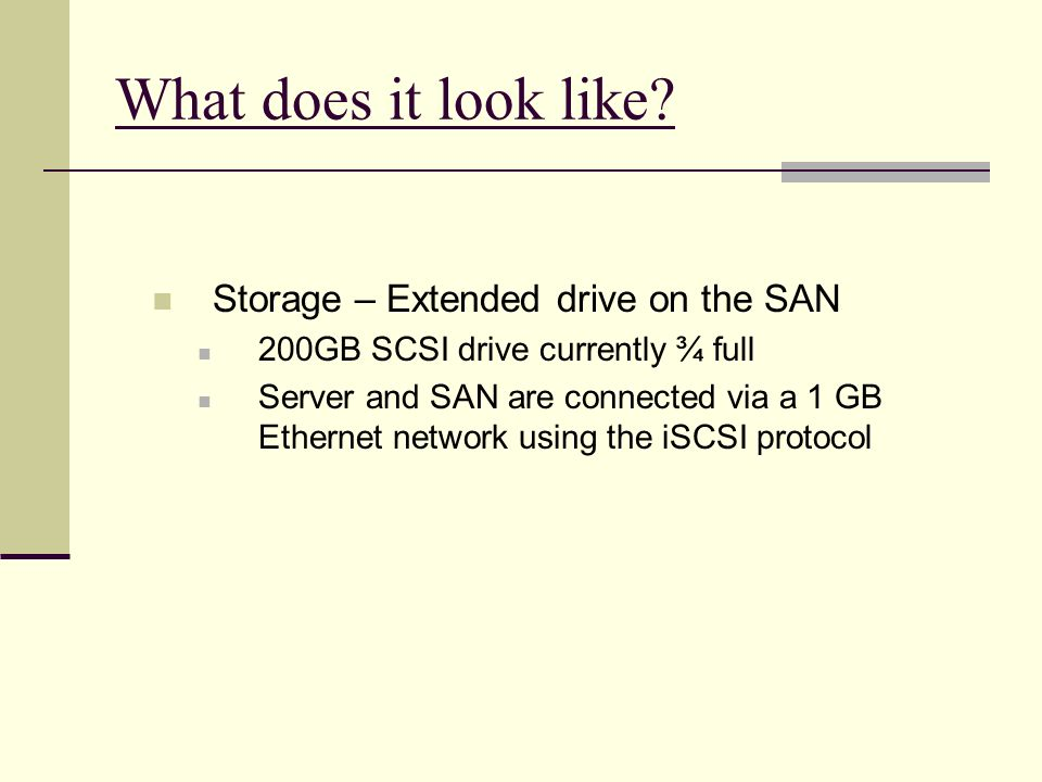 What does it look like? Storage – Extended drive on the SAN 200GB SCSI drive currently ¾ full Server and SAN are connected via a 1 GB Ethernet network