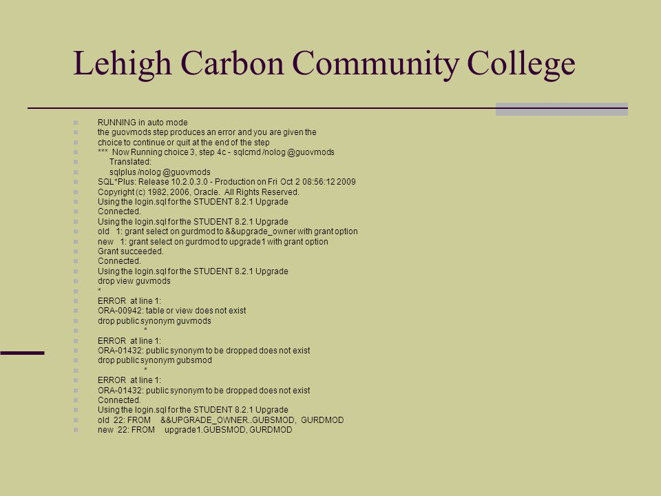 Lehigh Carbon Community College RUNNING in auto mode the guovmods step produces an error and you are given the choice to continue or quit at the end of the step *** Now Running choice 3, step 4c - sqlcmd /nolog @guovmods Translated: sqlplus /nolog @guovmods SQL*Plus: Release 10.2.0.3.0 - Production on Fri Oct 2 08:56:12 2009 Copyright (c) 1982, 2006, Oracle.