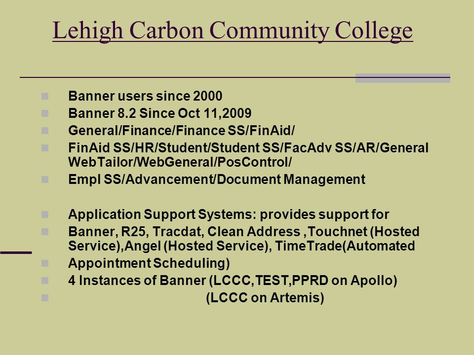 Lehigh Carbon Community College Banner users since 2000 Banner 8.2 Since Oct 11,2009 General/Finance/Finance SS/FinAid/ FinAid SS/HR/Student/Student SS/FacAdv SS/AR/General WebTailor/WebGeneral/PosControl/ Empl SS/Advancement/Document Management Application Support Systems: provides support for Banner, R25, Tracdat, Clean Address,Touchnet (Hosted Service),Angel (Hosted Service), TimeTrade(Automated Appointment Scheduling) 4 Instances of Banner (LCCC,TEST,PPRD on Apollo) (LCCC on Artemis)