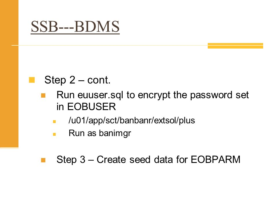SSB---BDMS Step 2 – cont. Run euuser.sql to encrypt the password set in EOBUSER /u01/app/sct/banbanr/extsol/plus Run as banimgr Step 3 – Create seed d