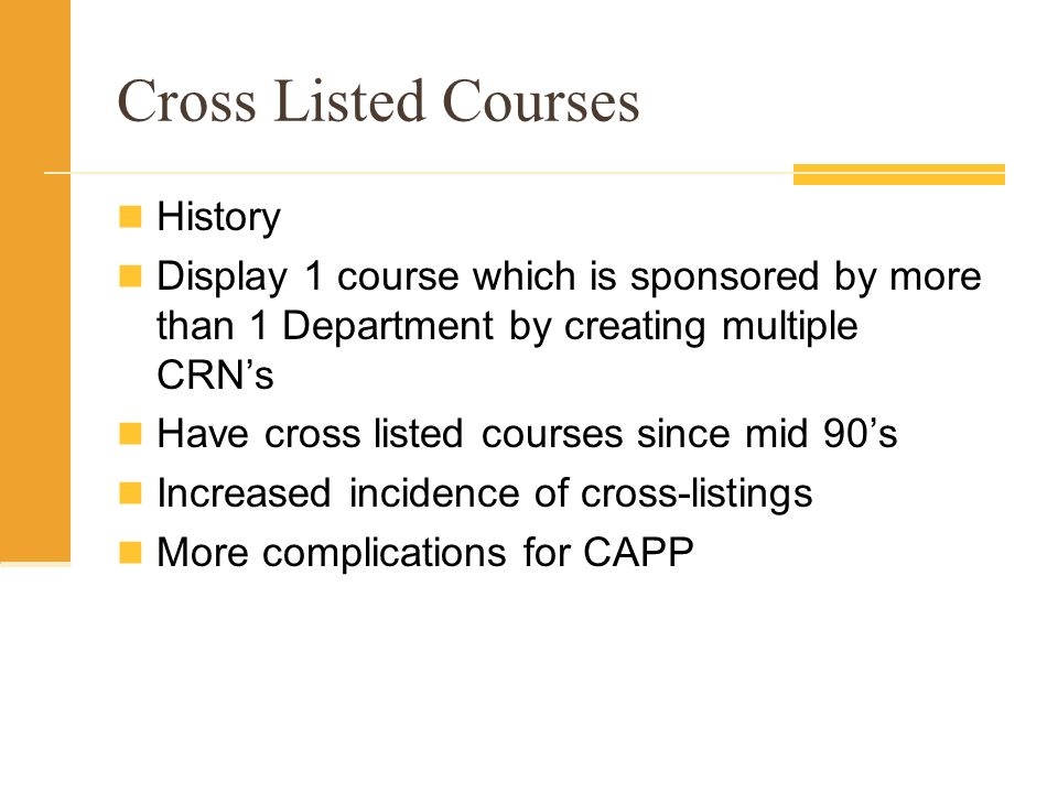 Cross Listed Courses History Display 1 course which is sponsored by more than 1 Department by creating multiple CRNs Have cross listed courses since mid 90s Increased incidence of cross-listings More complications for CAPP