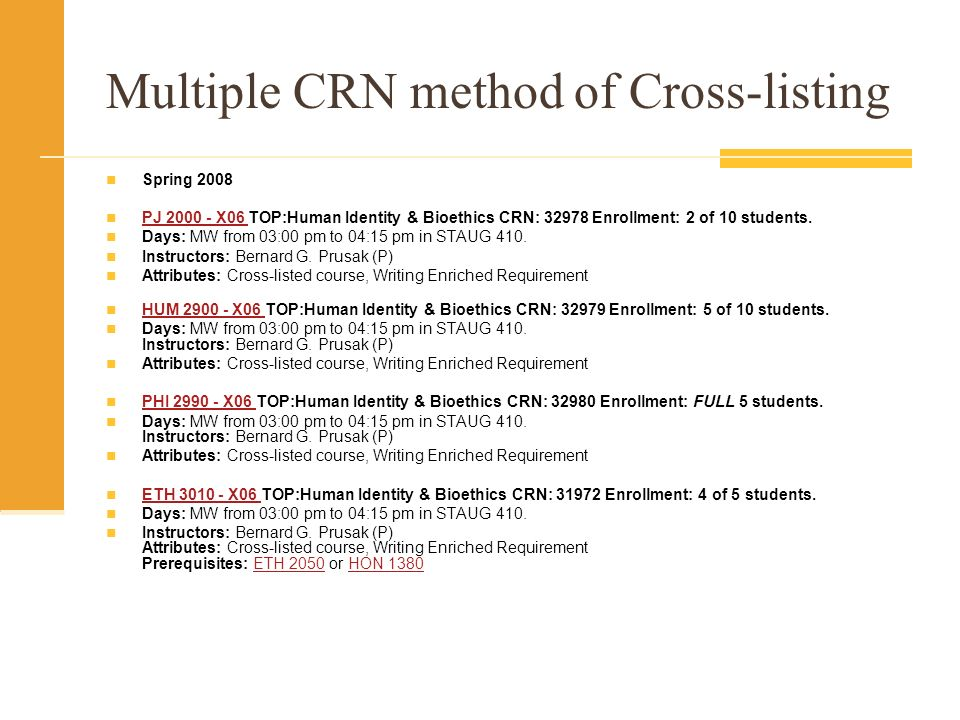 Multiple CRN method of Cross-listing Spring 2008 PJ X06 TOP:Human Identity & Bioethics CRN: Enrollment: 2 of 10 students.