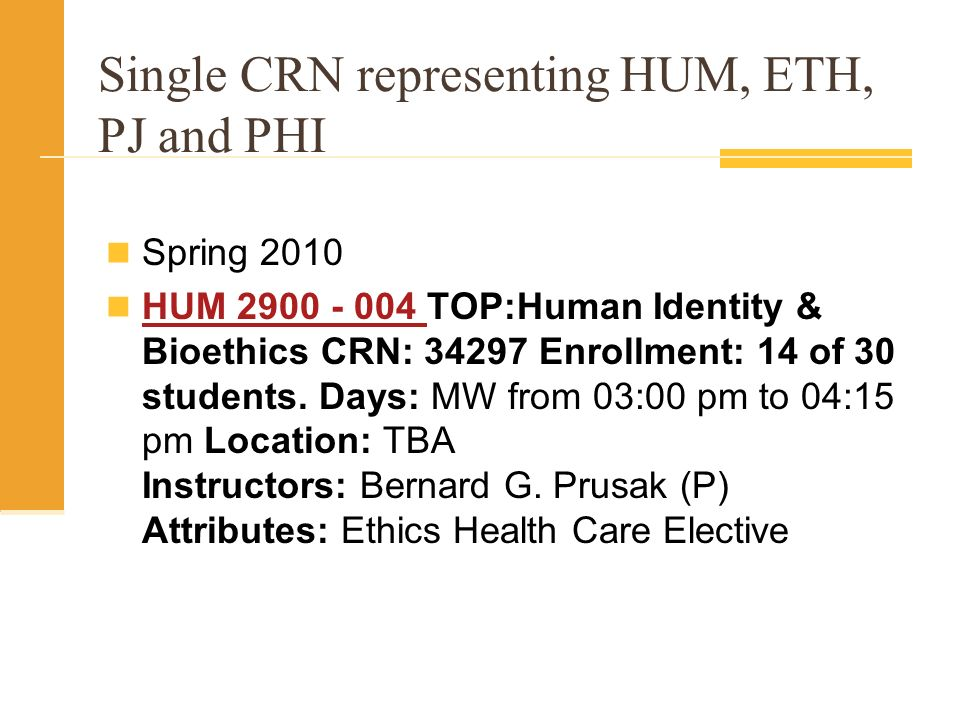 Single CRN representing HUM, ETH, PJ and PHI Spring 2010 HUM TOP:Human Identity & Bioethics CRN: Enrollment: 14 of 30 students.
