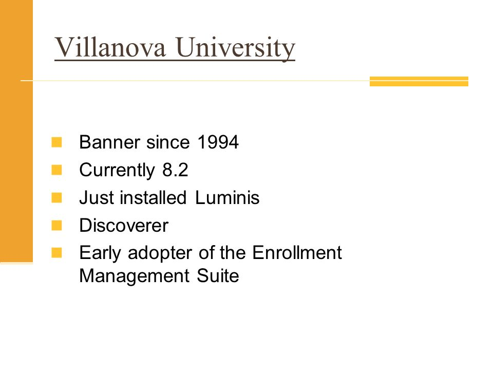 Villanova University Banner since 1994 Currently 8.2 Just installed Luminis Discoverer Early adopter of the Enrollment Management Suite