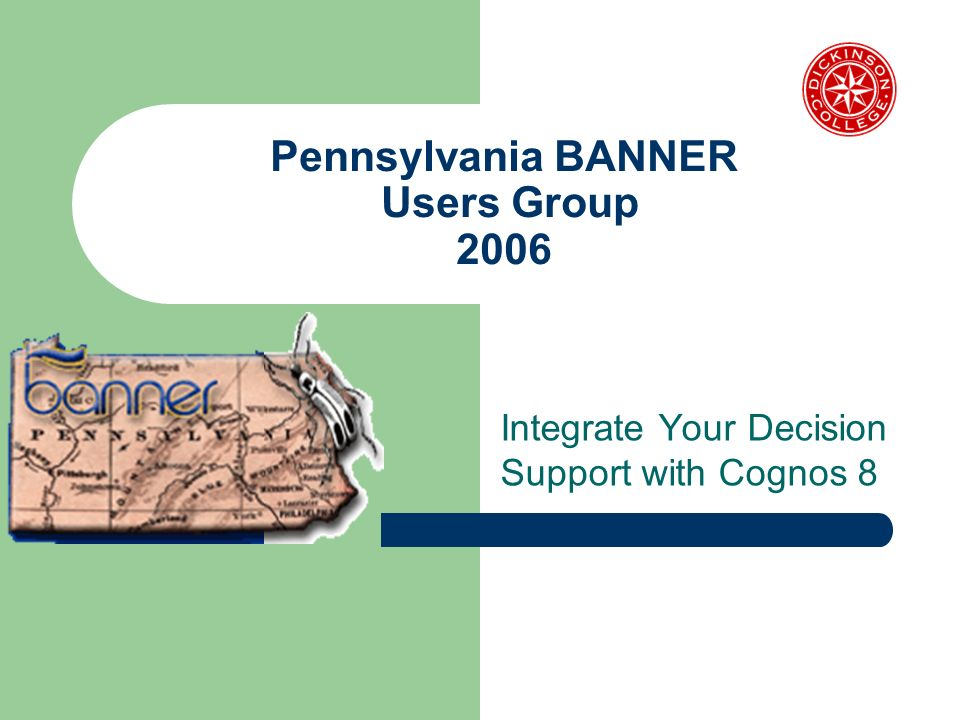 Pennsylvania BANNER Users Group 2006 Integrate Your Decision Support with Cognos 8