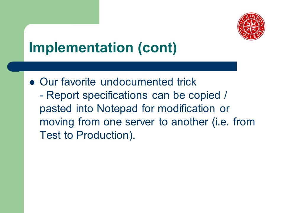Implementation (cont) Our favorite undocumented trick - Report specifications can be copied / pasted into Notepad for modification or moving from one server to another (i.e.