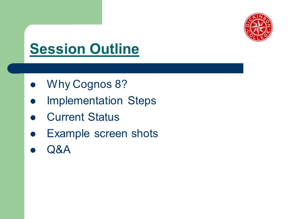Session Outline Why Cognos 8? Implementation Steps Current Status Example screen shots Q&A