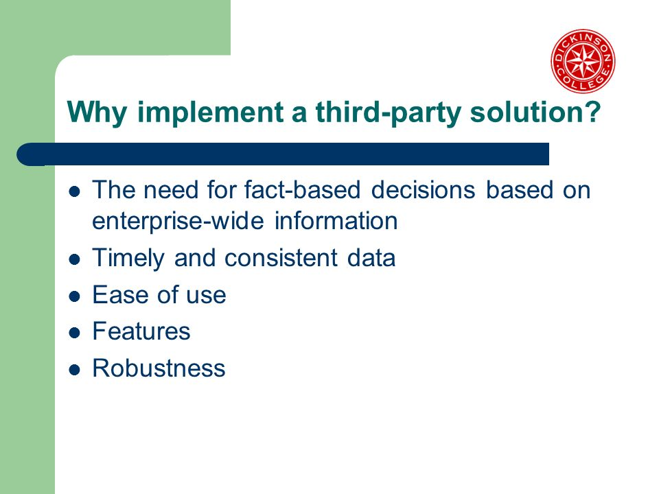 Why implement a third-party solution? The need for fact-based decisions based on enterprise-wide information Timely and consistent data Ease of use Fe