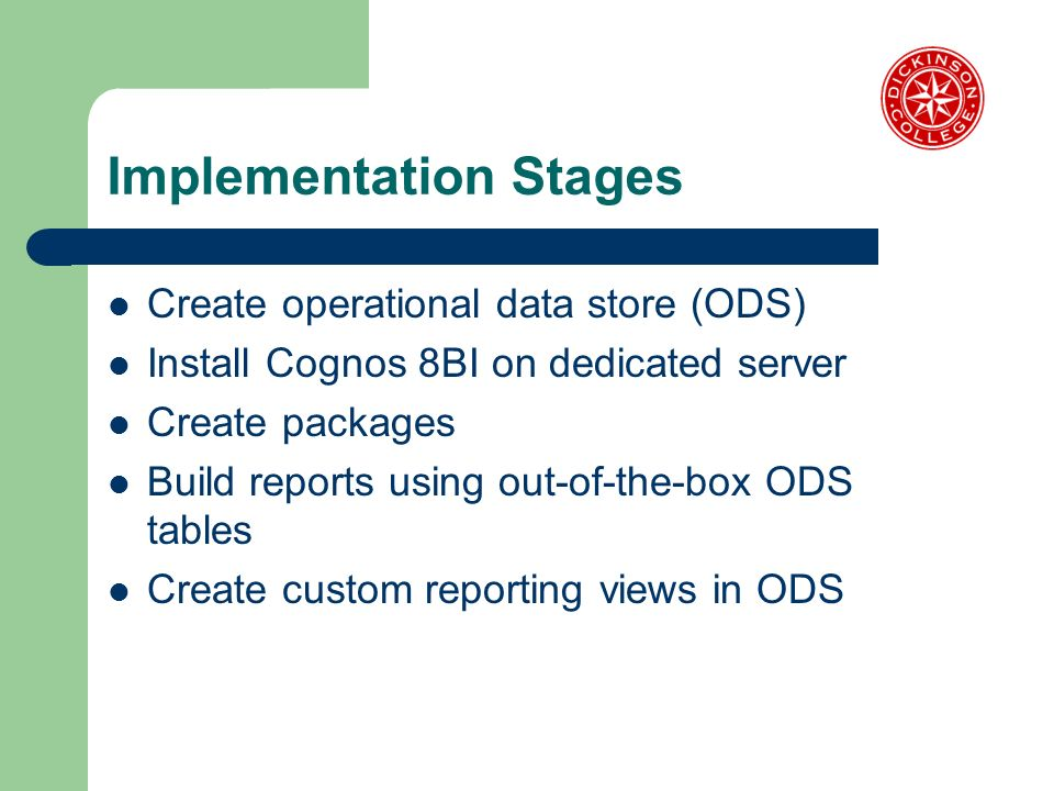 Implementation Stages Create operational data store (ODS) Install Cognos 8BI on dedicated server Create packages Build reports using out-of-the-box OD