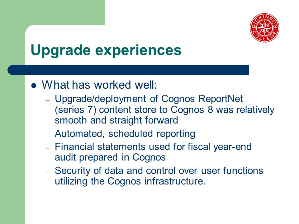Upgrade experiences What has worked well: – Upgrade/deployment of Cognos ReportNet (series 7) content store to Cognos 8 was relatively smooth and straight forward – Automated, scheduled reporting – Financial statements used for fiscal year-end audit prepared in Cognos – Security of data and control over user functions utilizing the Cognos infrastructure.