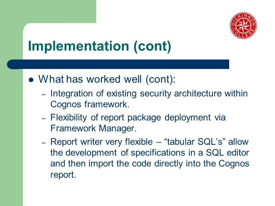 Implementation (cont) What has worked well (cont): – Integration of existing security architecture within Cognos framework. – Flexibility of report pa