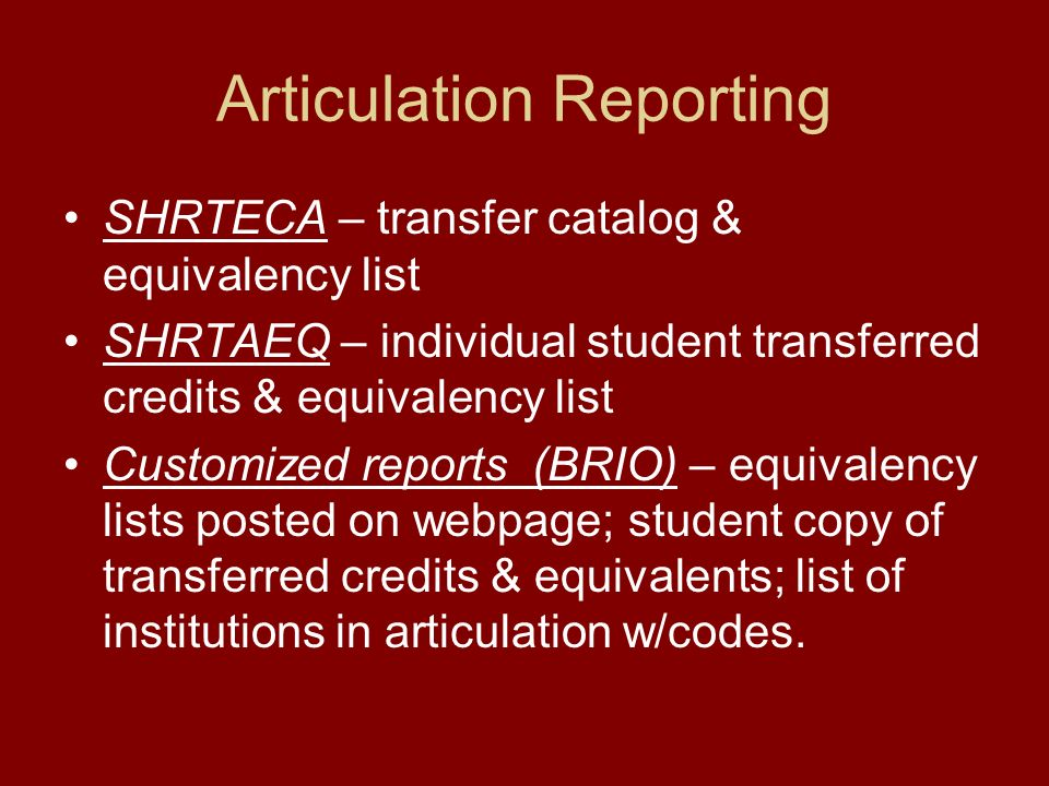 Articulation Reporting SHRTECA – transfer catalog & equivalency list SHRTAEQ – individual student transferred credits & equivalency list Customized reports (BRIO) – equivalency lists posted on webpage; student copy of transferred credits & equivalents; list of institutions in articulation w/codes.