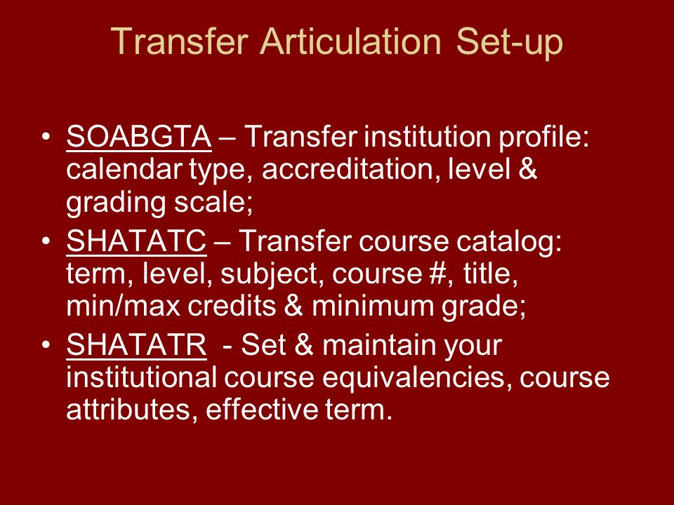 Transfer Articulation Set-up SOABGTA – Transfer institution profile: calendar type, accreditation, level & grading scale; SHATATC – Transfer course catalog: term, level, subject, course #, title, min/max credits & minimum grade; SHATATR - Set & maintain your institutional course equivalencies, course attributes, effective term.