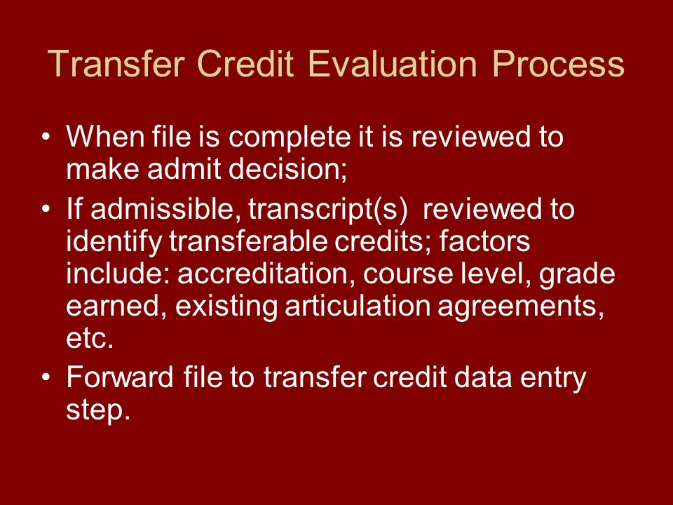 Transfer Credit Evaluation Process When file is complete it is reviewed to make admit decision; If admissible, transcript(s) reviewed to identify transferable credits; factors include: accreditation, course level, grade earned, existing articulation agreements, etc.
