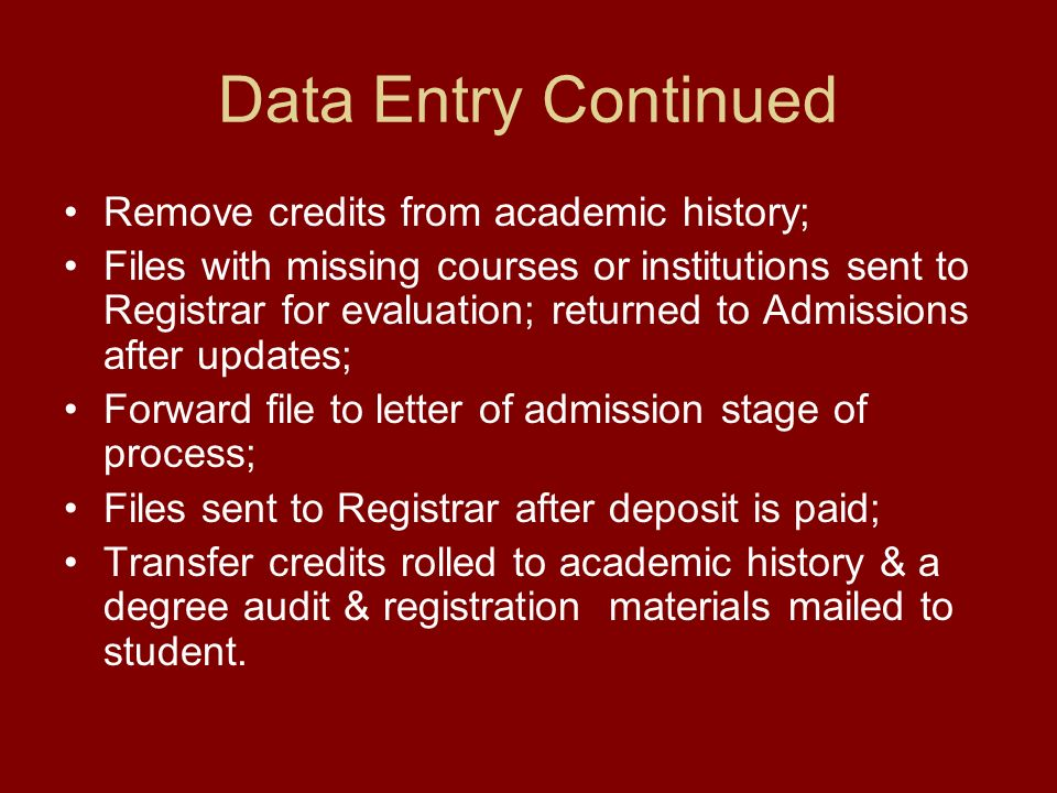 Data Entry Continued Remove credits from academic history; Files with missing courses or institutions sent to Registrar for evaluation; returned to Admissions after updates; Forward file to letter of admission stage of process; Files sent to Registrar after deposit is paid; Transfer credits rolled to academic history & a degree audit & registration materials mailed to student.
