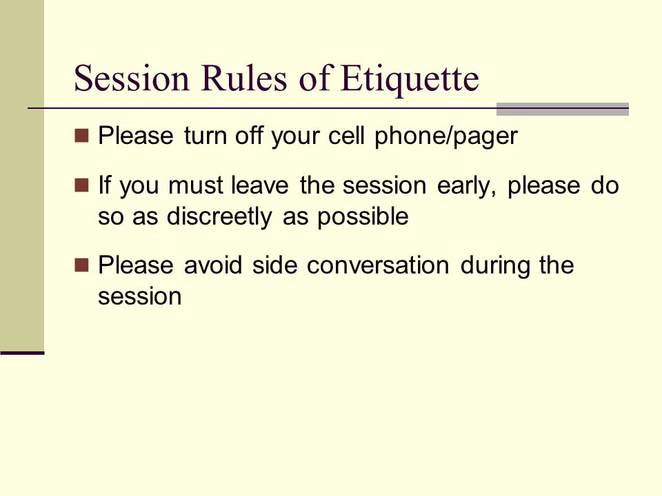 Session Rules of Etiquette Please turn off your cell phone/pager If you must leave the session early, please do so as discreetly as possible Please avoid side conversation during the session