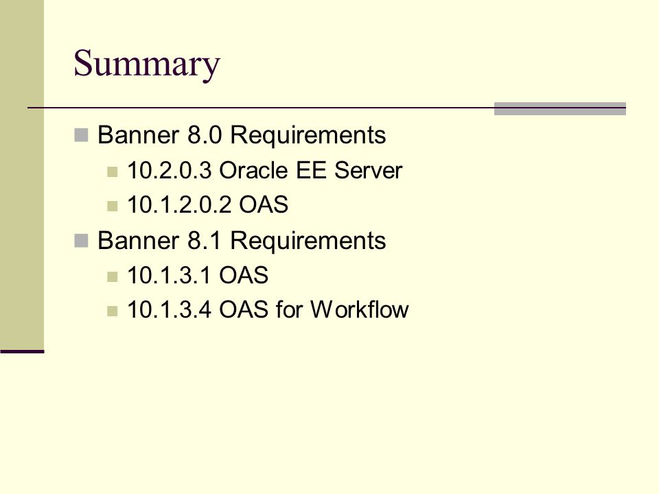 Summary Banner 8.0 Requirements 10.2.0.3 Oracle EE Server 10.1.2.0.2 OAS Banner 8.1 Requirements 10.1.3.1 OAS 10.1.3.4 OAS for Workflow