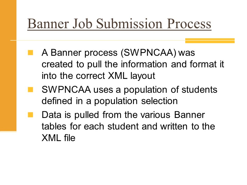 Banner Job Submission Process A Banner process (SWPNCAA) was created to pull the information and format it into the correct XML layout SWPNCAA uses a