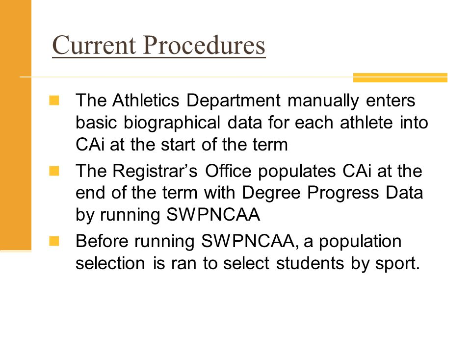 Current Procedures The Athletics Department manually enters basic biographical data for each athlete into CAi at the start of the term The Registrars