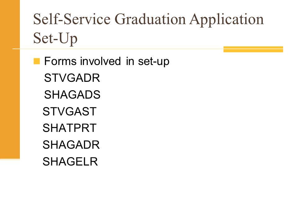 Self-Service Graduation Application Set-Up Forms involved in set-up STVGADR SHAGADS STVGAST SHATPRT SHAGADR SHAGELR