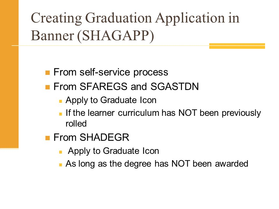 Creating Graduation Application in Banner (SHAGAPP) From self-service process From SFAREGS and SGASTDN Apply to Graduate Icon If the learner curriculu