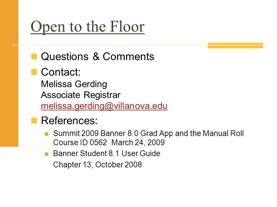 Open to the Floor Questions & Comments Contact: Melissa Gerding Associate Registrar melissa.gerding@villanova.edu melissa.gerding@villanova.edu Refere