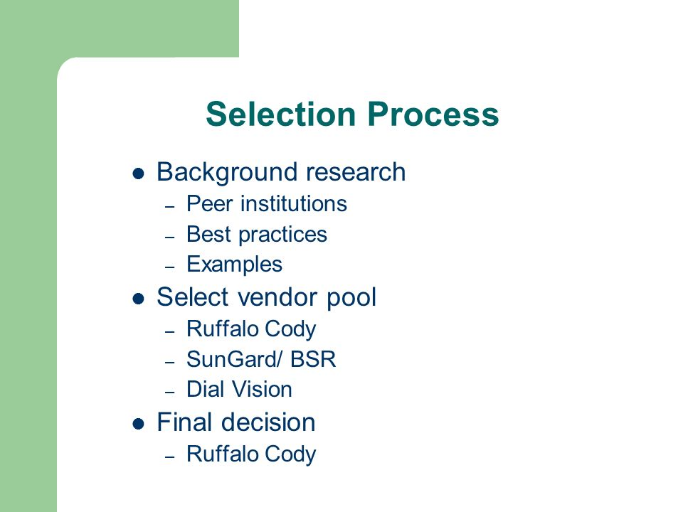 Selection Process Background research – Peer institutions – Best practices – Examples Select vendor pool – Ruffalo Cody – SunGard/ BSR – Dial Vision Final decision – Ruffalo Cody