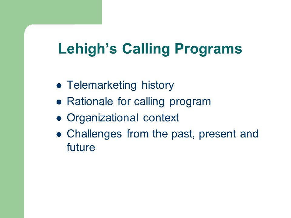 Lehighs Calling Programs Telemarketing history Rationale for calling program Organizational context Challenges from the past, present and future