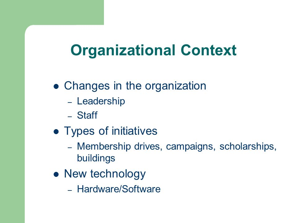 Organizational Context Changes in the organization – Leadership – Staff Types of initiatives – Membership drives, campaigns, scholarships, buildings New technology – Hardware/Software