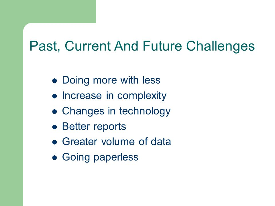 Past, Current And Future Challenges Doing more with less Increase in complexity Changes in technology Better reports Greater volume of data Going paperless