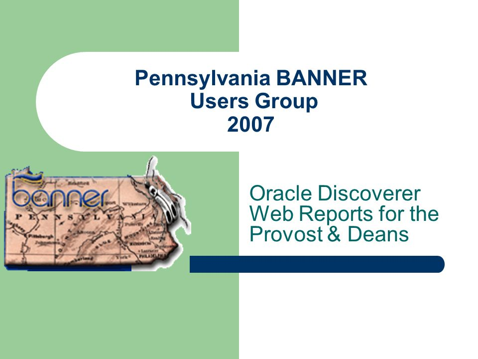 Pennsylvania BANNER Users Group 2007 Oracle Discoverer Web Reports for the Provost & Deans