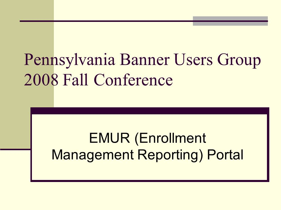 Pennsylvania Banner Users Group 2008 Fall Conference EMUR (Enrollment Management Reporting) Portal