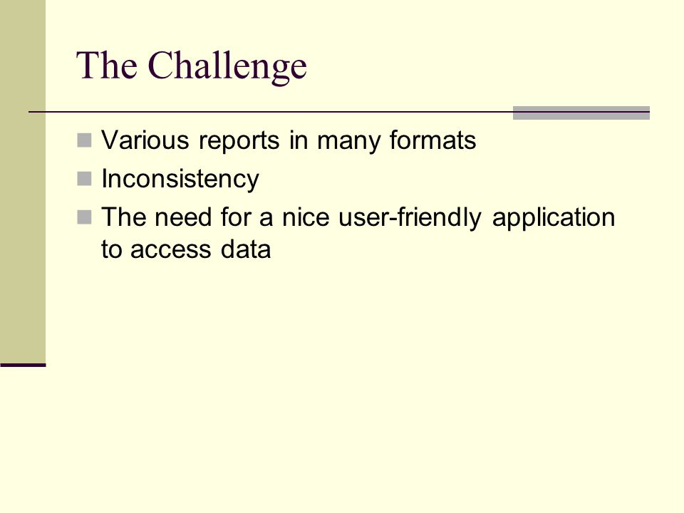 The Challenge Various reports in many formats Inconsistency The need for a nice user-friendly application to access data