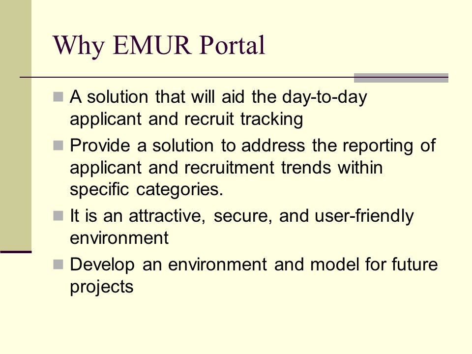Why EMUR Portal A solution that will aid the day-to-day applicant and recruit tracking Provide a solution to address the reporting of applicant and re
