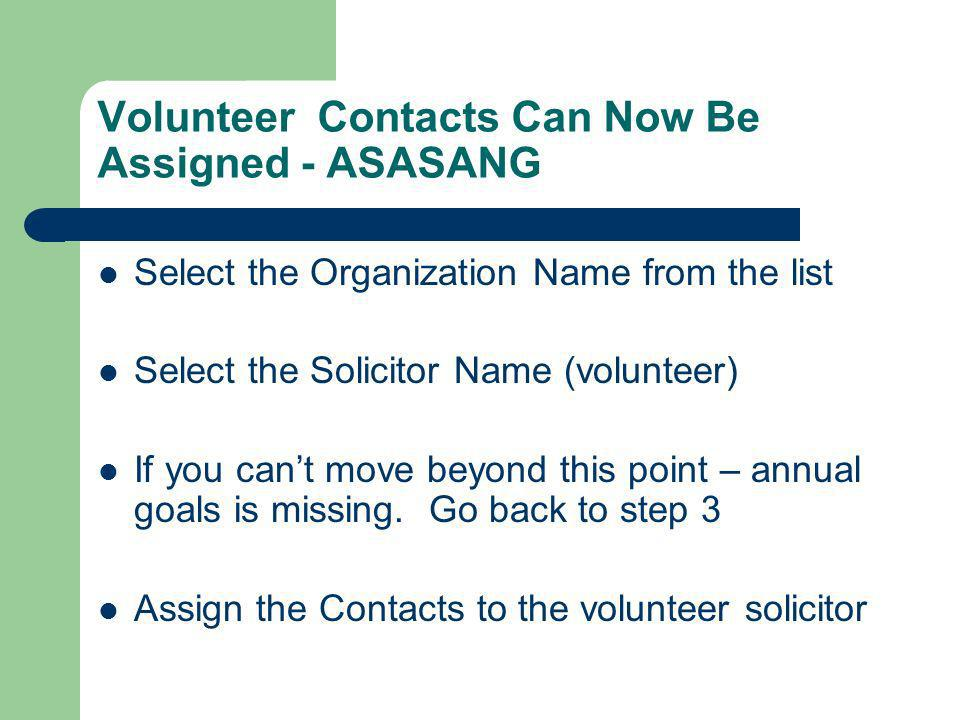 Volunteer Contacts Can Now Be Assigned - ASASANG Select the Organization Name from the list Select the Solicitor Name (volunteer) If you cant move beyond this point – annual goals is missing.