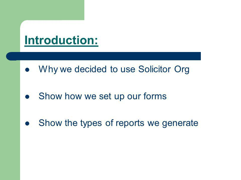Introduction: Why we decided to use Solicitor Org Show how we set up our forms Show the types of reports we generate