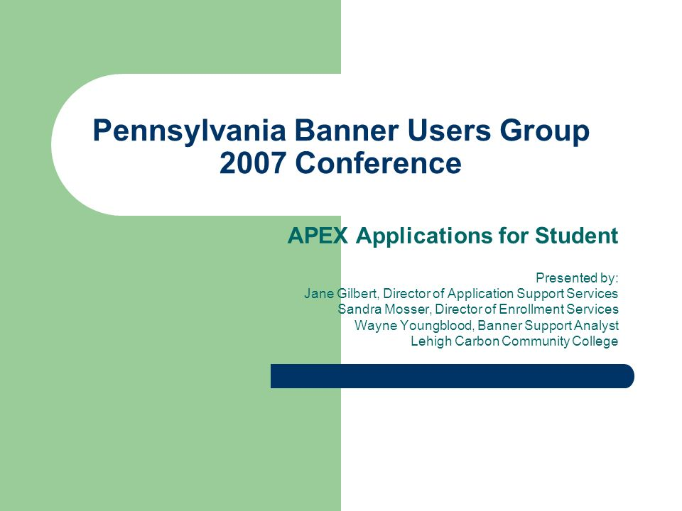 Pennsylvania Banner Users Group 2007 Conference APEX Applications for Student Presented by: Jane Gilbert, Director of Application Support Services Sandra Mosser, Director of Enrollment Services Wayne Youngblood, Banner Support Analyst Lehigh Carbon Community College