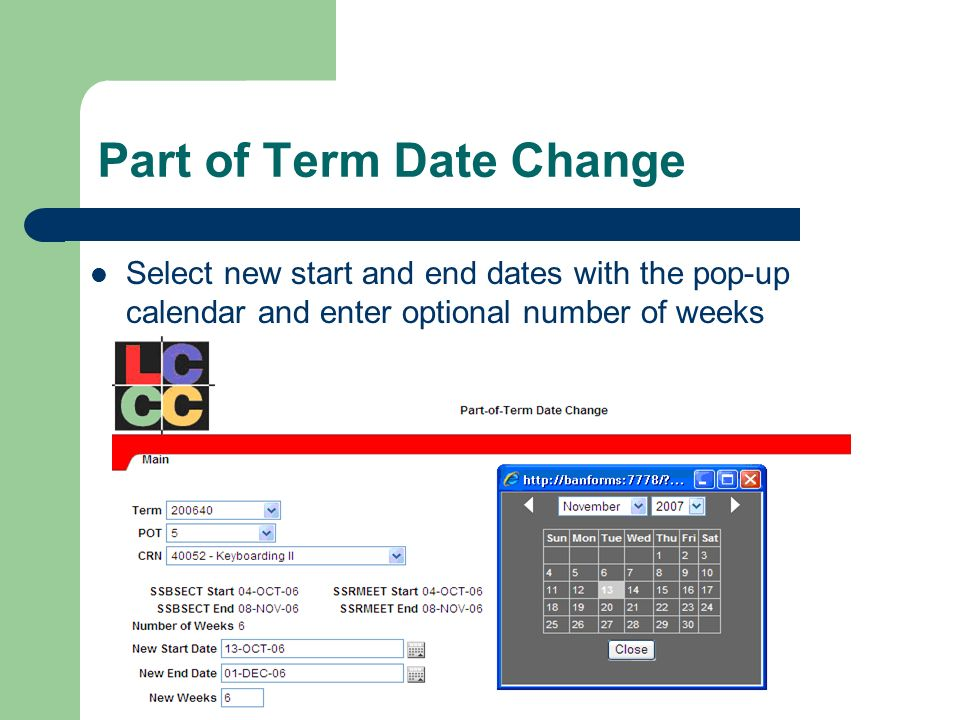 Part of Term Date Change Select new start and end dates with the pop-up calendar and enter optional number of weeks