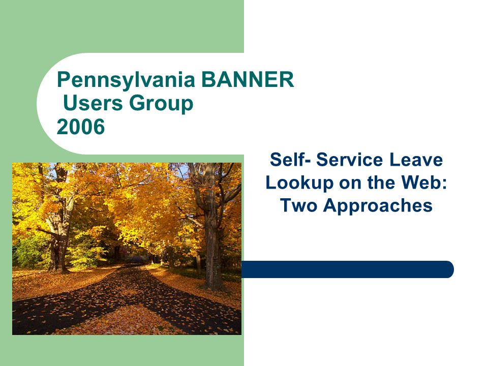 Pennsylvania BANNER Users Group 2006 Self- Service Leave Lookup on the Web: Two Approaches