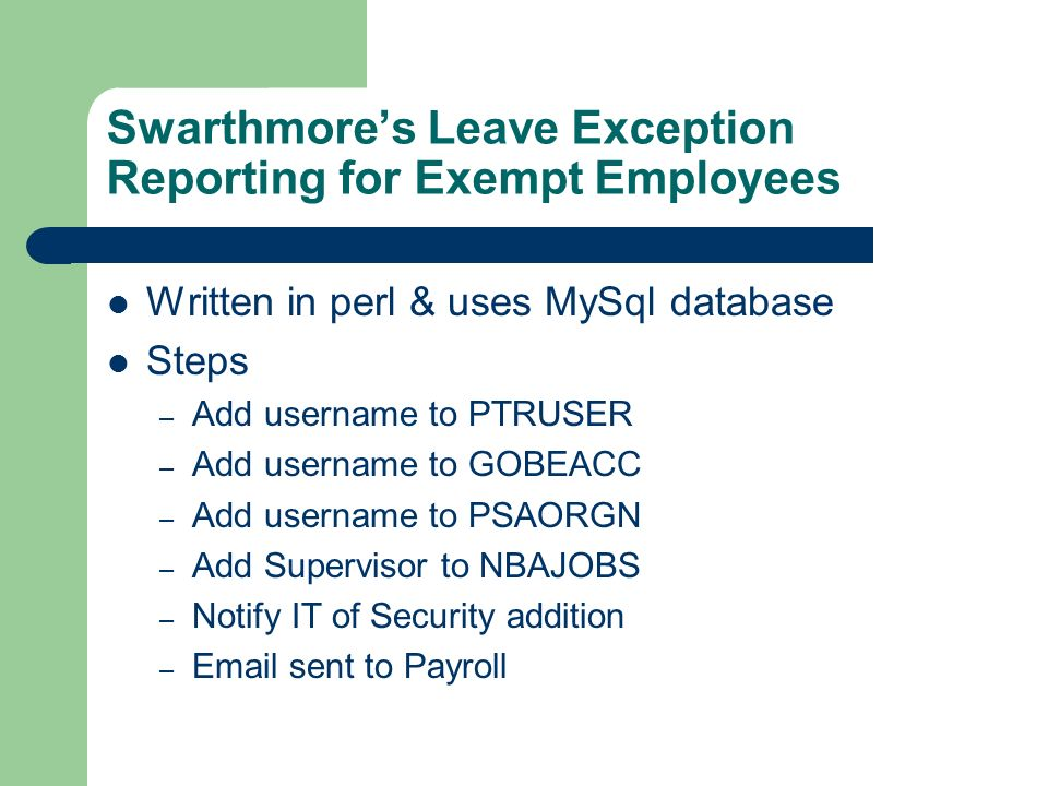 Swarthmores Leave Exception Reporting for Exempt Employees Written in perl & uses MySql database Steps – Add username to PTRUSER – Add username to GOBEACC – Add username to PSAORGN – Add Supervisor to NBAJOBS – Notify IT of Security addition – Email sent to Payroll