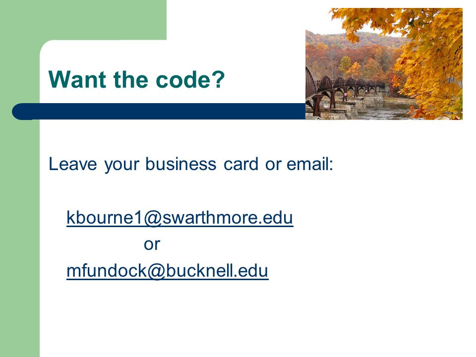 Want the code Leave your business card or email: kbourne1@swarthmore.edu or mfundock@bucknell.edu