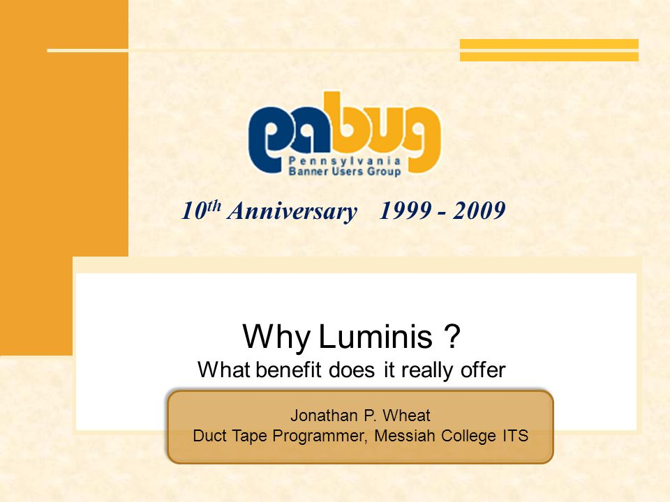 10 th Anniversary 1999 - 2009 Why Luminis ? What benefit does it really offer Jonathan P. Wheat Duct Tape Programmer, Messiah College ITS