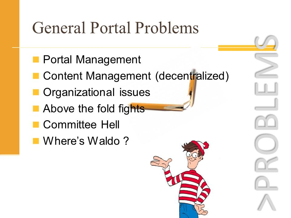 Portal Management Content Management (decentralized) Organizational issues Above the fold fights Committee Hell Wheres Waldo ? General Portal Problems