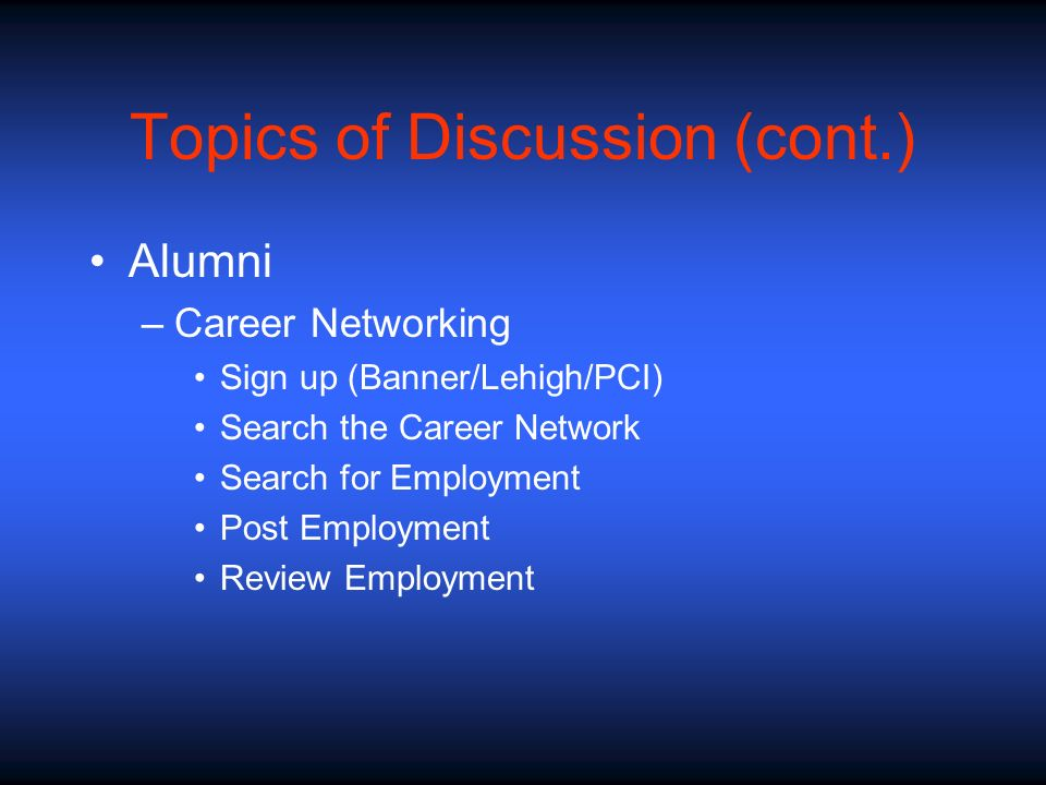 Topics of Discussion (cont.) Alumni –Career Networking Sign up (Banner/Lehigh/PCI) Search the Career Network Search for Employment Post Employment Review Employment
