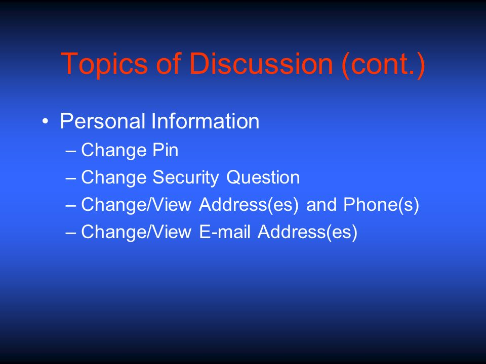 Topics of Discussion (cont.) Personal Information –Change Pin –Change Security Question –Change/View Address(es) and Phone(s) –Change/View E-mail Addr