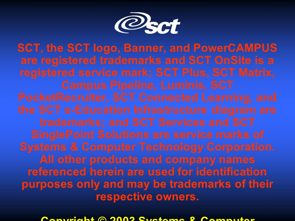 SCT, the SCT logo, Banner, and PowerCAMPUS are registered trademarks and SCT OnSite is a registered service mark; SCT Plus, SCT Matrix, Campus Pipeline, Luminis, SCT PocketRecruiter, SCT Connected Learning, and the SCT e-Education Infrastructure diagram are trademarks; and SCT Services and SCT SinglePoint Solutions are service marks of Systems & Computer Technology Corporation.