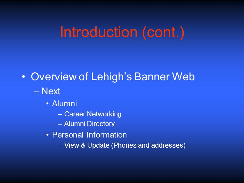 Introduction (cont.) Overview of Lehighs Banner Web –Next Alumni –Career Networking –Alumni Directory Personal Information –View & Update (Phones and