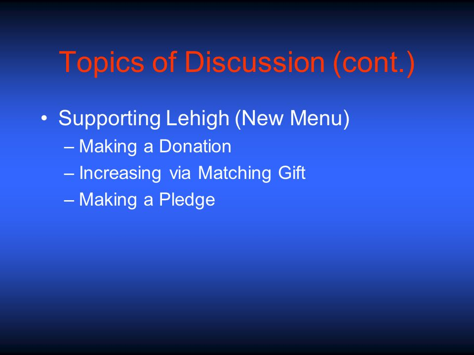 Topics of Discussion (cont.) Supporting Lehigh (New Menu) –Making a Donation –Increasing via Matching Gift –Making a Pledge