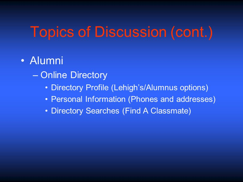 Topics of Discussion (cont.) Alumni –Online Directory Directory Profile (Lehighs/Alumnus options) Personal Information (Phones and addresses) Director